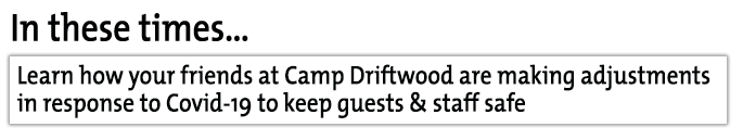 Camp Driftwood is making adjustments in response to Covid-19 to keep guests & staff safe